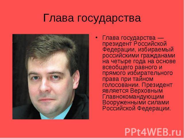 Глава государстваГлава государства — президент Российской Федерации, избираемый российскими гражданами на четыре года на основе всеобщего равного и прямого избирательного права при тайном голосовании. Президент является Верховным Главнокомандующим В…