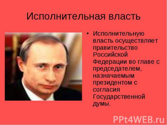 Исполнительная властьИсполнительную власть осуществляет правительство Российской Федерации во главе с председателем, назначаемым президентом с согласия Государственной думы.