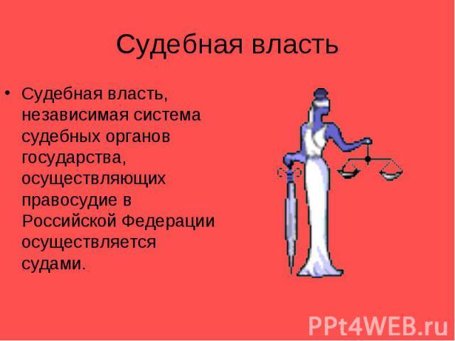 Судебная властьСудебная власть, независимая система судебных органов государства, осуществляющих правосудие в Российской Федерации осуществляется судами.