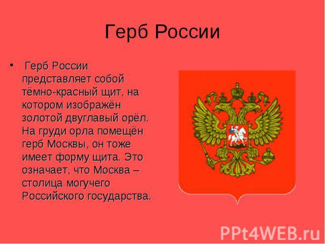 Герб России Герб России представляет собой тёмно-красный щит, на котором изображён золотой двуглавый орёл. На груди орла помещён герб Москвы, он тоже имеет форму щита. Это означает, что Москва – столица могучего Российского государства.