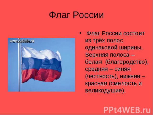 Флаг России Флаг России состоит из трёх полос одинаковой ширины. Верхняя полоса – белая (благородство), средняя – синяя (честность), нижняя – красная (смелость и великодушие).
