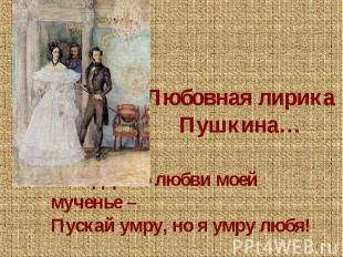 Любовная лирика Пушкина…Мне дорого любви моей мученье – Пускай умру, но я умру л