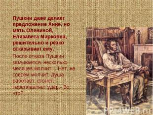 Пушкин даже делает предложение Анне, но мать Олениной, Елизавета Марковна, решит
