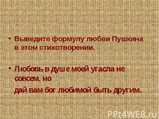 Выведите формулу любви Пушкина в этом стихотворении.Любовь в душе моей угасла не