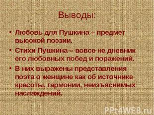 Выводы:Любовь для Пушкина – предмет высокой поэзии.Стихи Пушкина – вовсе не днев