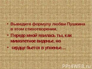 Выведите формулу любви Пушкина в этом стихотворении.Передо мной явилась ты, как