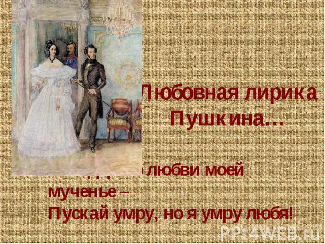 Любовная лирика Пушкина…Мне дорого любви моей мученье – Пускай умру, но я умру любя! «Желание»