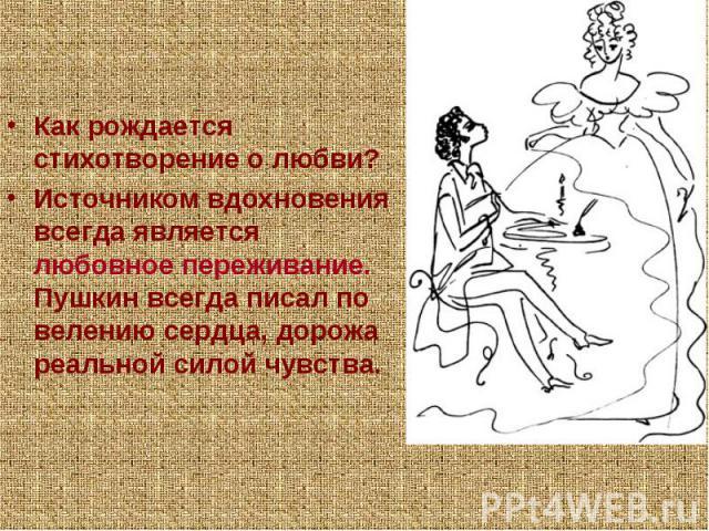 Как рождается стихотворение о любви?Источником вдохновения всегда является любовное переживание. Пушкин всегда писал по велению сердца, дорожа реальной силой чувства.