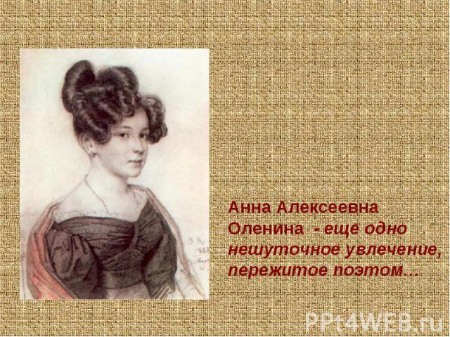 Анна Алексеевна Оленина - еще одно нешуточное увлечение, пережитое поэтом…