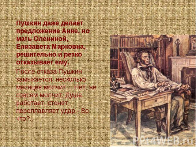 Пушкин даже делает предложение Анне, но мать Олениной, Елизавета Марковна, решительно и резко отказывает ему.После отказа Пушкин замыкается, несколько месяцев молчит… Нет, не совсем молчит. Душа работает, стонет, переплавляет удар.- Во что?..