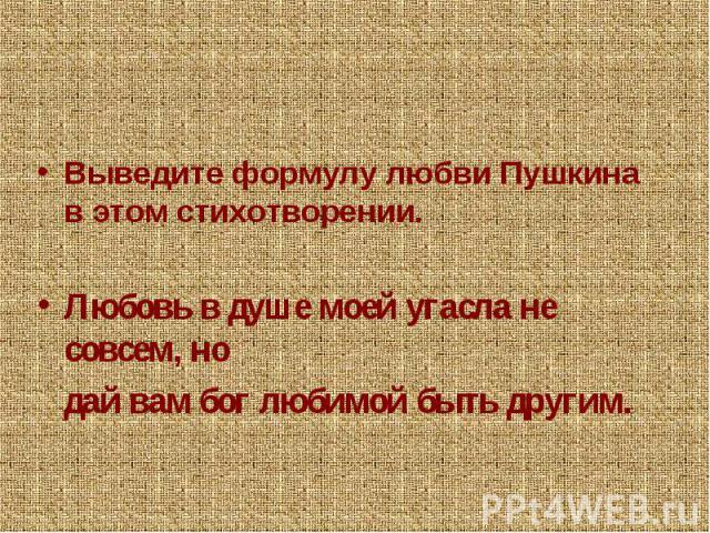 Выведите формулу любви Пушкина в этом стихотворении.Любовь в душе моей угасла не совсем, но дай вам бог любимой быть другим.