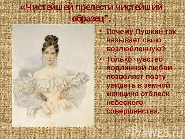 """«Чистейшей прелести чистейший образец"""".Почему Пушкин так называет свою возлюбленную?Только чувство подлинной любви позволяет поэту увидеть в земной женщине отблеск небесного совершенства."""