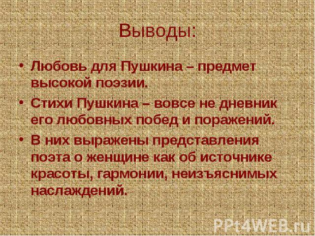 Выводы:Любовь для Пушкина – предмет высокой поэзии.Стихи Пушкина – вовсе не дневник его любовных побед и поражений.В них выражены представления поэта о женщине как об источнике красоты, гармонии, неизъяснимых наслаждений.