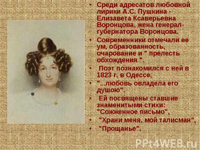 Среди адресатов любовной лирики А.С. Пушкина - Елизавета Ксаверьевна Воронцова, жена генерал-губернатора Воронцова.Современники отмечали ее ум, образованность, очарование и