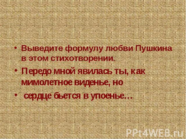 Выведите формулу любви Пушкина в этом стихотворении.Передо мной явилась ты, как мимолетное виденье, но сердце бьется в упоенье…