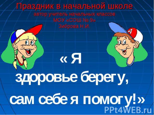 Праздник в начальной школеавтор учитель начальных классовМОУ «СОШ № 9»Зиброва Н.И. « Я здоровье берегу, сам себе я помогу!»