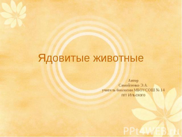 Ядовитые животныеАвторСамойленко Э.А.учитель биологии МБОУСОШ № 14пгт Ильского