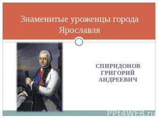 Знаменитые уроженцы города ЯрославляСпиридонов Григорий Андреевич