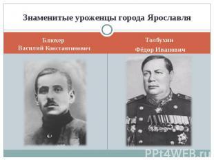 Знаменитые уроженцы города ЯрославляБлюхер Василий КонстантиновичТолбухин Фёдор