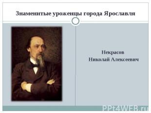 Знаменитые уроженцы города ЯрославляНекрасов Николай Алексеевич