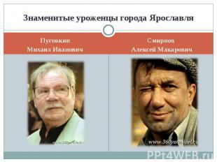 Знаменитые уроженцы города ЯрославляПуговкинМихаил ИвановичСмирнов Алексей Макар