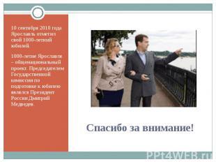 10 сентября 2010 года Ярославль отметил свой 1000-летний юбилей.1000-летие Яросл