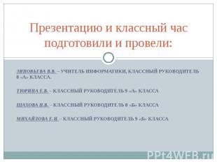 Презентацию и классный час подготовили и провели:Зиновьева В.В. – учитель информ