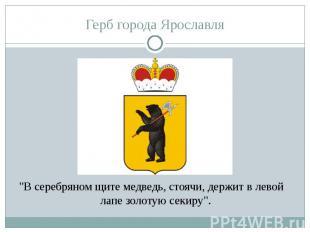"""Герб города Ярославля""""В серебряном щите медведь, стоячи, держит в левой лапе зол"""