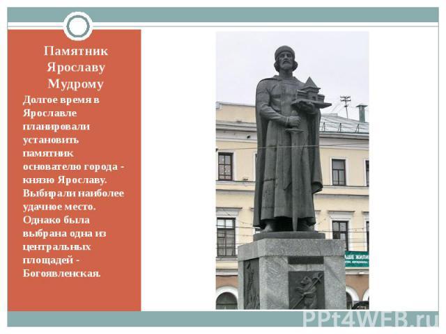 Памятник Ярославу МудромуДолгое время в Ярославле планировали установить памятник основателю города - князю Ярославу. Выбирали наиболее удачное место. Однако была выбрана одна из центральных площадей - Богоявленская.