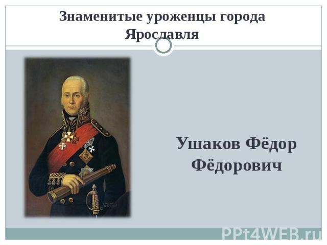 Знаменитые уроженцы города ЯрославляУшаков Фёдор Фёдорович