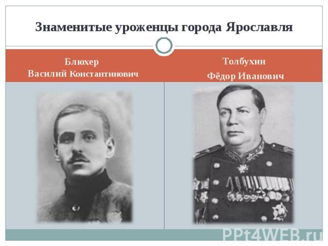 Знаменитые уроженцы города ЯрославляБлюхер Василий КонстантиновичТолбухин Фёдор Иванович