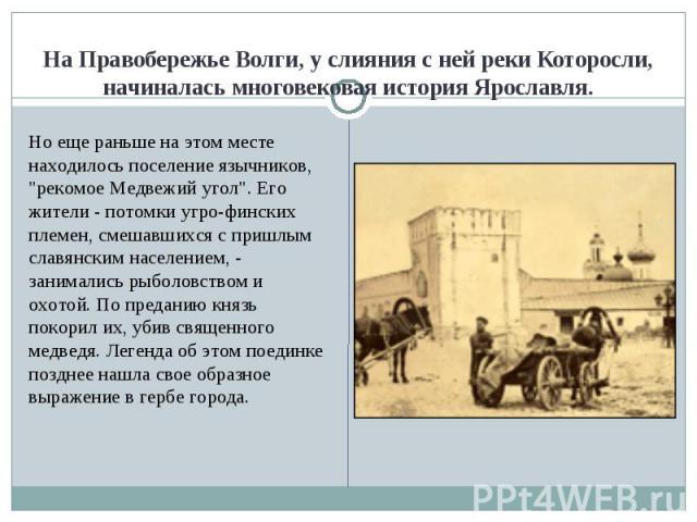 На Правобережье Волги, у слияния с ней реки Которосли, начиналась многовековая история Ярославля.Но еще раньше на этом месте находилось поселение язычников,