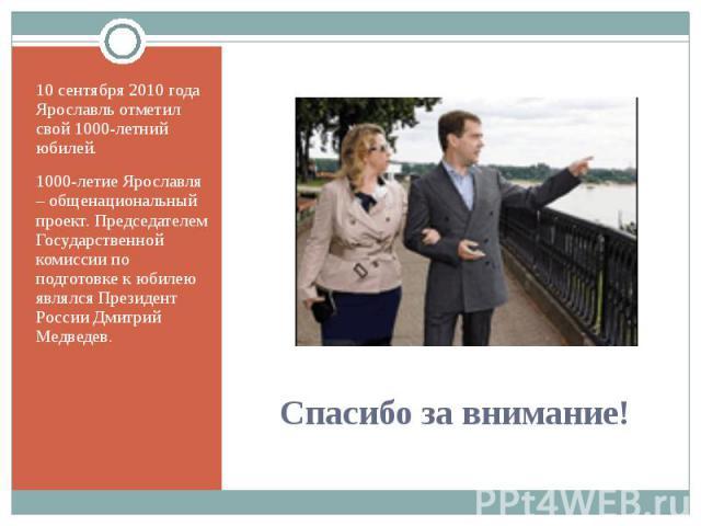 10 сентября 2010 года Ярославль отметил свой 1000-летний юбилей.1000-летие Ярославля – общенациональный проект. Председателем Государственной комиссии по подготовке к юбилею являлся Президент России Дмитрий Медведев.Спасибо за внимание!