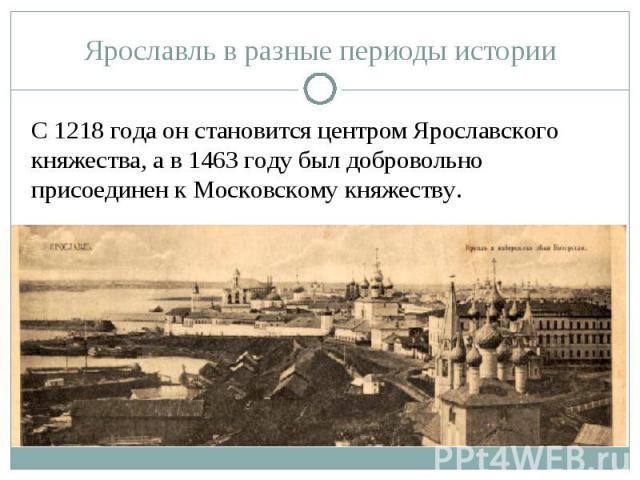 Ярославль в разные периоды историиС 1218 года он становится центром Ярославского княжества, а в 1463 году был добровольно присоединен к Московскому княжеству.