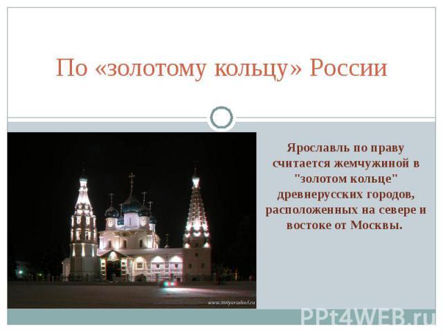 По «золотому кольцу» РоссииЯрославль по праву считается жемчужиной в