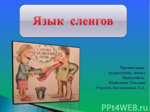 Язык сленговПрезентация по русскому языкуВыполнила Шабалина ТатьянаУчитель Костю