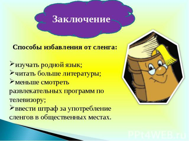 ЗаключениеСпособы избавления от сленга:изучать родной язык;читать больше литературы;меньше смотреть развлекательных программ по телевизору;ввести штраф за употребление сленгов в общественных местах.