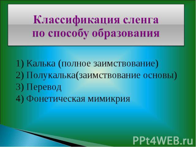 Классификация сленга по способу образования1) Калька (полное заимствование)2) Полукалька(заимствование основы)3) Перевод4) Фонетическая мимикрия