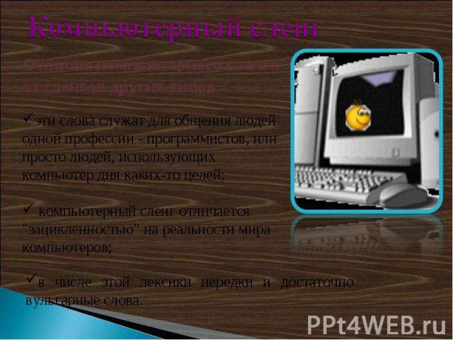 Компьютерный сленгОтличие компьютерного сленга от сленгов других типовэти слова служат для общения людей одной профессии - программистов, или просто людей, использующих компьютер дня каких-то целей; компьютерный сленг отличается