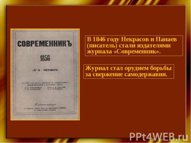 В 1846 году Некрасов и Панаев (писатель) стали издателями журнала «Современник».Журнал стал орудием борьбы за свержение самодержавия.