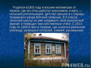 Родился в1903 году в восьми километрах от Казани, где его отец работал агрономом