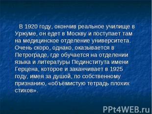 В 1920 году, окончив реальное училище в Уржуме, он едет в Москву и поступает там