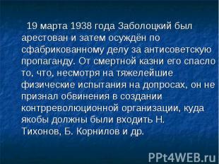 19 марта1938годаЗаболоцкий был арестован и затем осуждён по сфабрикованному д
