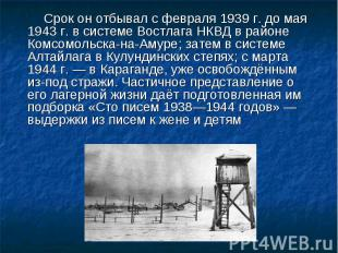 Срок он отбывал с февраля 1939г. до мая 1943г. в системе Востлага НКВД в район