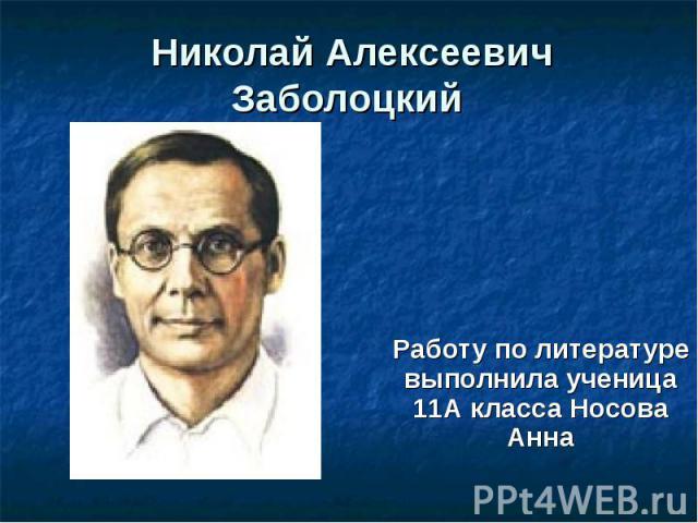 Николай Алексеевич Заболоцкий Работу по литературе выполнила ученица 11А класса Носова Анна