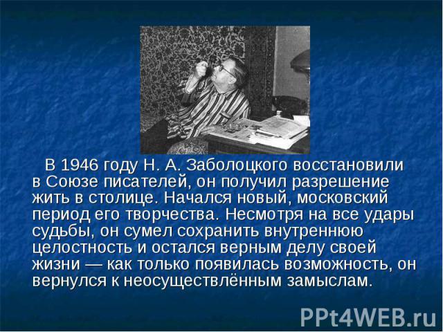 В 1946 году Н.А.Заболоцкого восстановили вСоюзе писателей, он получил разрешение жить в столице. Начался новый, московский период его творчества. Несмотря на все удары судьбы, он сумел сохранить внутреннюю целостность и остался верным делу своей …