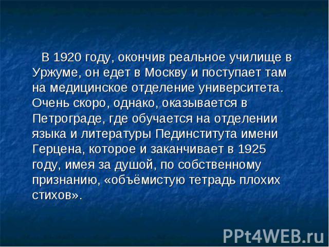 В 1920 году, окончив реальное училище в Уржуме, он едет в Москву и поступает там на медицинское отделение университета. Очень скоро, однако, оказывается в Петрограде, где обучается на отделении языка и литературы Пединститута имени Герцена, которое …
