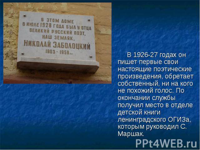 В1926-27 годах он пишет первые свои настоящие поэтические произведения, обретает собственный, ни на кого не похожий голос. По окончании службы получил место в отделе детской книги ленинградскогоОГИЗа, которым руководилС. Маршак.