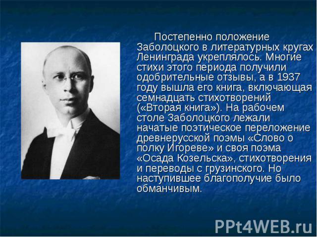 Постепенно положение Заболоцкого в литературных кругах Ленинграда укреплялось. Многие стихи этого периода получили одобрительные отзывы, а в 1937 году вышла его книга, включающая семнадцать стихотворений («Вторая книга»). На рабочем столе Заболоцког…