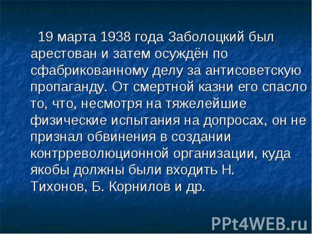 19 марта1938годаЗаболоцкий был арестован и затем осуждён по сфабрикованному делу за антисоветскую пропаганду. От смертной казни его спасло то, что, несмотря на тяжелейшие физические испытания на допросах, он не признал обвинения в создании контрр…